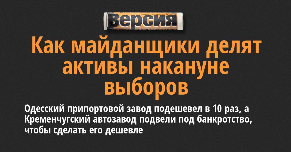 Одесский припортовой завод подешевел в 10 раз, а Кременчугский автозавод подвели под банкротство, чтобы сделать его дешевле