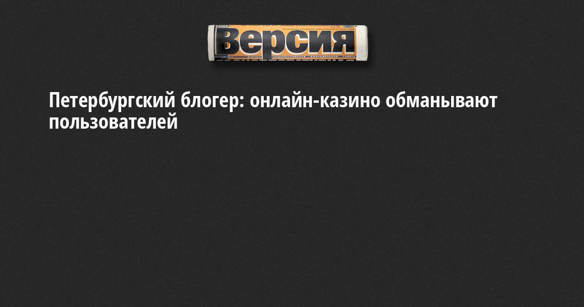 Петербургский блогер раскрыл обман онлайн казино мвд о подпольных казино в хакасии