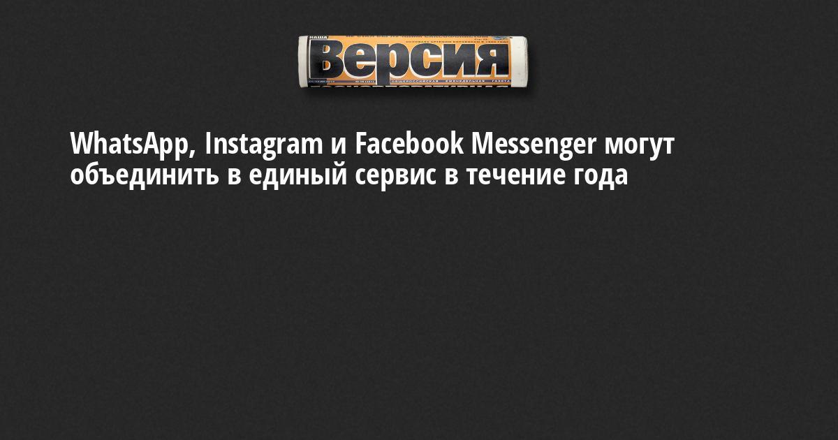 WhatsApp, Instagram и Facebook Messenger могут объединить в единый сервис в течение года